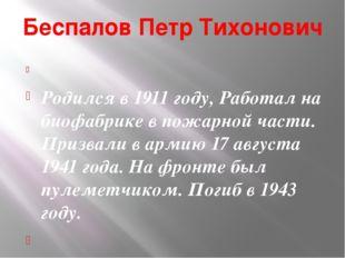 Беспалов Петр Тихонович  Родился в 1911 году, Работал на биофабрике в пожарн