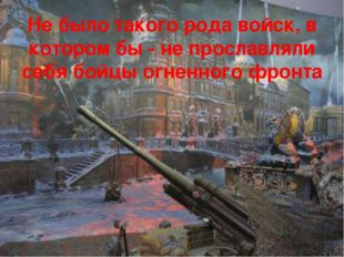 Не было такого рода войск, в котором бы - не прославляли себя бойцы огненного