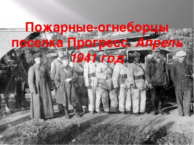 Пожарные-огнеборцы поселка Прогресс. Апрель 1941 год
