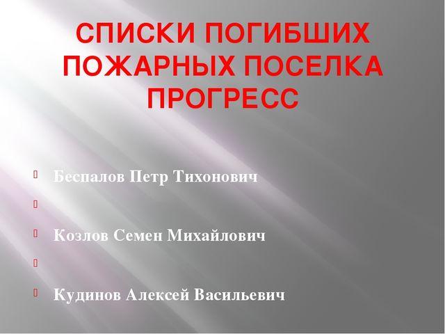 СПИСКИ ПОГИБШИХ ПОЖАРНЫХ ПОСЕЛКА ПРОГРЕСС  Беспалов Петр Тихонович  Козлов...