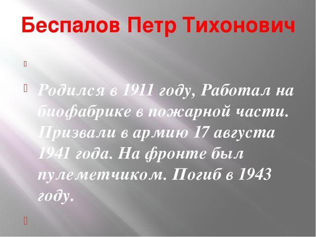 Беспалов Петр Тихонович  Родился в 1911 году, Работал на биофабрике в пожарн...