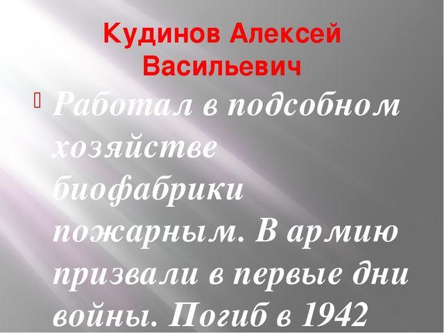 Кудинов Алексей Васильевич Работал в подсобном хозяйстве биофабрики пожарным....
