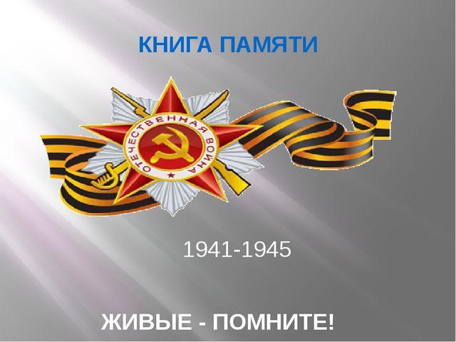 КНИГА ПАМЯТИ 1941-1945 ЖИВЫЕ - ПОМНИТЕ!