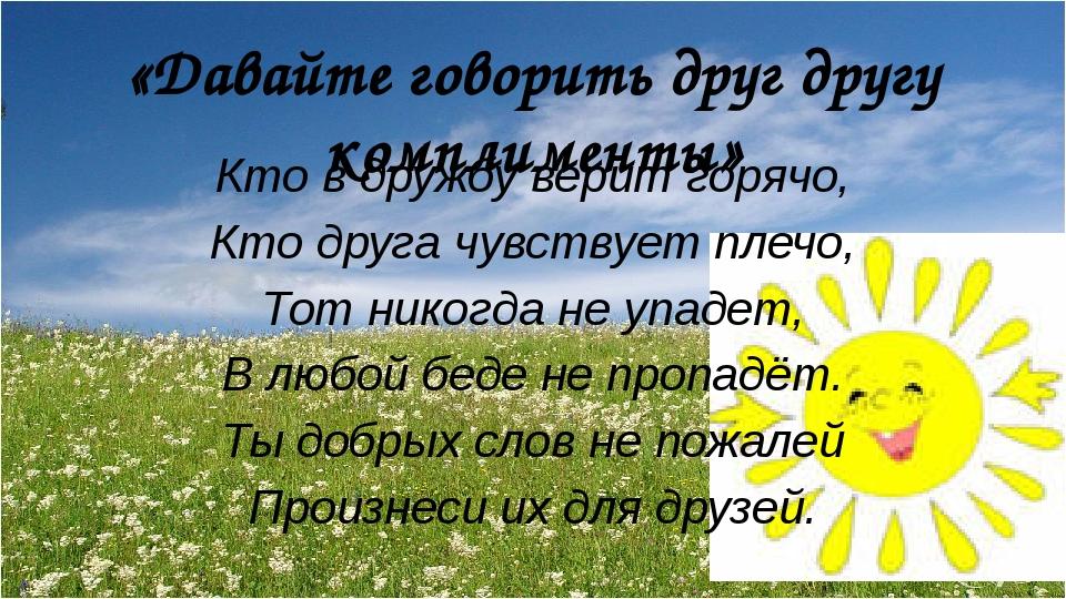 «Давайте говорить друг другу комплименты» Кто в дружбу верит горячо, Кто друг...