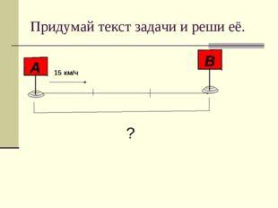 Придумай текст задачи и реши её. 15 км/ч ?