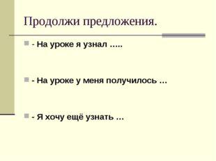 Продолжи предложения. - На уроке я узнал ….. - На уроке у меня получилось … -