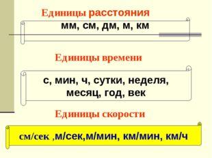 Единицы расстояния мм, см, дм, м, км Единицы времени с, мин, ч, сутки, неделя