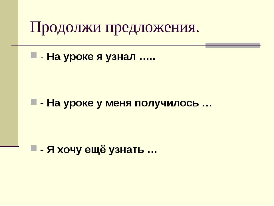 Продолжи предложения. - На уроке я узнал ….. - На уроке у меня получилось … -...