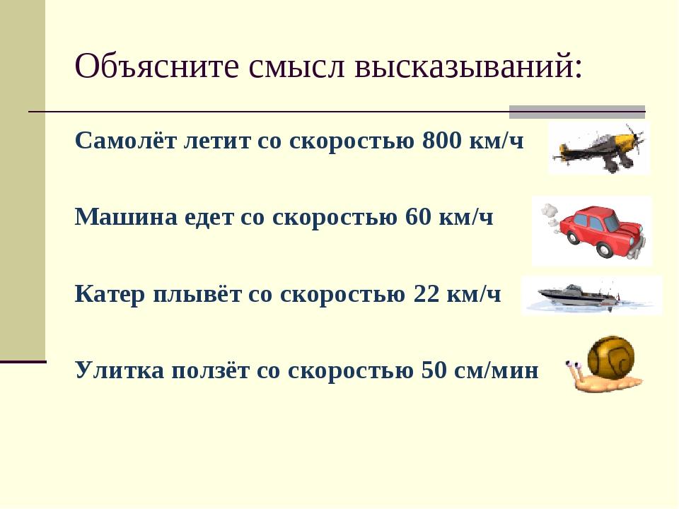 Объясните смысл высказываний: Самолёт летит со скоростью 800 км/ч Машина еде...