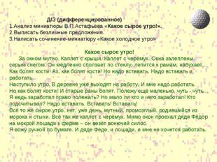 Д/З (дифференцированное) 1.Анализ миниатюры В.П.Астафьева «Какое сырое утро!»