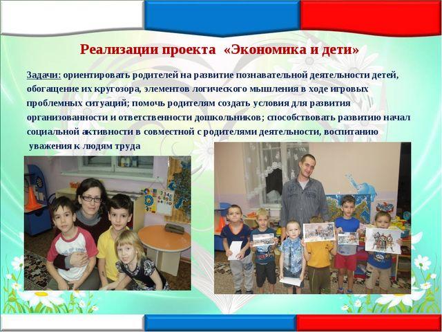 Реализации проекта «Экономика и дети» Задачи: ориентировать родителей на раз...