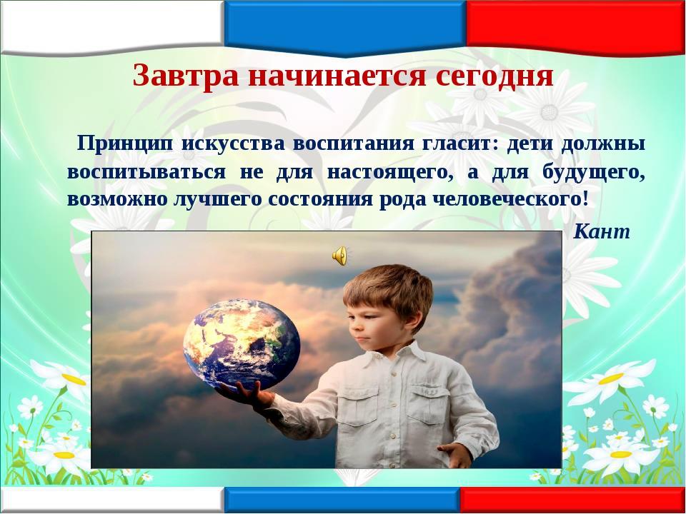 Завтра начинается сегодня Принцип искусства воспитания гласит: дети должны во...