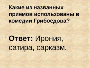 Какие из названных приемов использованы в комедии Грибоедова? Ответ: Ирония,