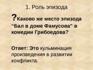 """1. Роль эпизода ?Каково же место эпизода """"Бал в доме Фамусова"""" в комедии Гриб"""