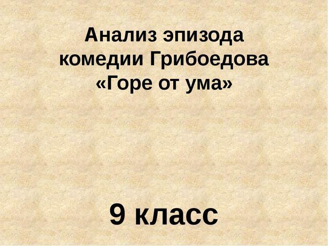 Анализ эпизода комедии Грибоедова «Горе от ума» 9 класс