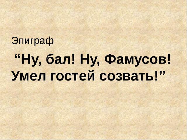 """Эпиграф """"Ну, бал! Ну, Фамусов! Умел гостей созвать!"""""""