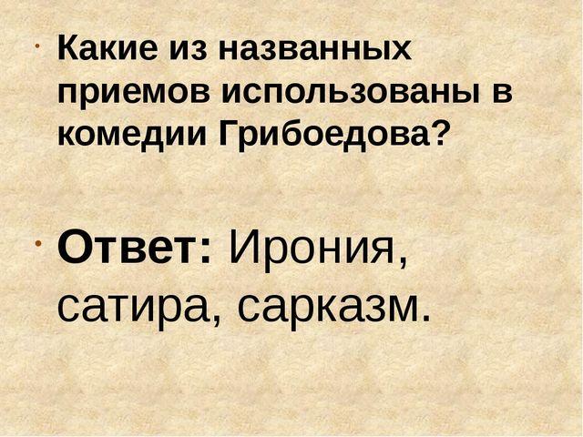 Какие из названных приемов использованы в комедии Грибоедова? Ответ: Ирония,...