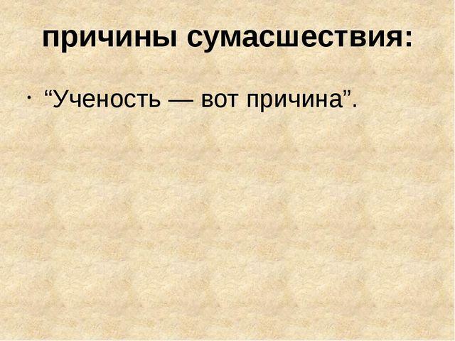 """причины сумасшествия: """"Ученость — вот причина""""."""