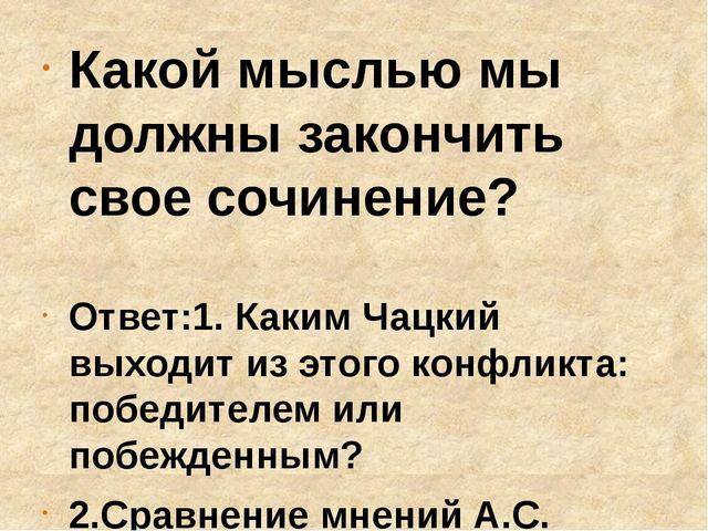 Какой мыслью мы должны закончить свое сочинение? Ответ:1. Каким Чацкий выходи...