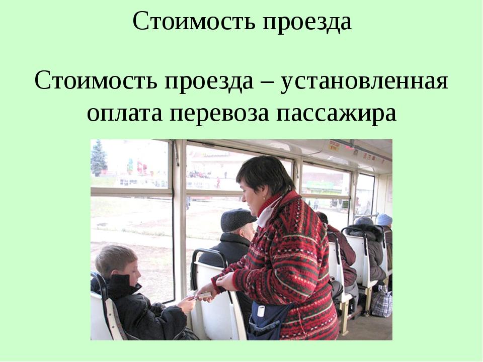 Стоимость проезда Стоимость проезда – установленная оплата перевоза пассажира