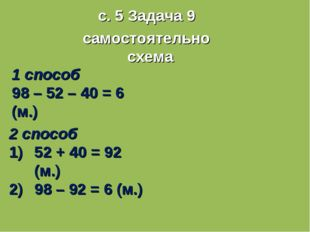 с. 5 Задача 9 самостоятельно схема 1 способ 98 – 52 – 40 = 6 (м.) 2 способ 52