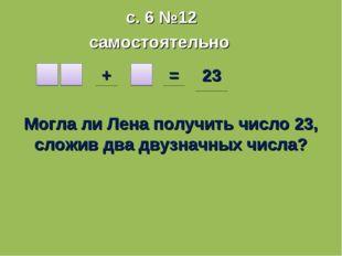 с. 6 №12 самостоятельно + = 23 Могла ли Лена получить число 23, сложив два дв