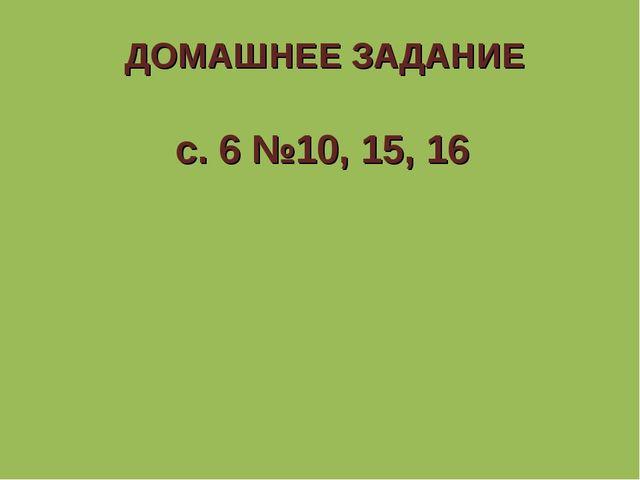 ДОМАШНЕЕ ЗАДАНИЕ с. 6 №10, 15, 16
