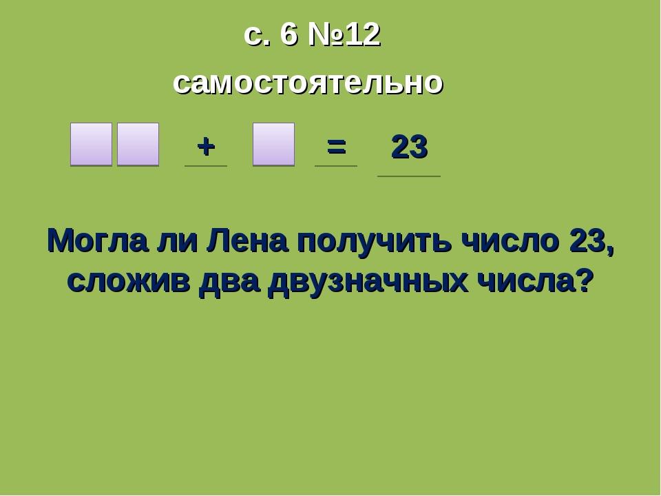 с. 6 №12 самостоятельно + = 23 Могла ли Лена получить число 23, сложив два дв...