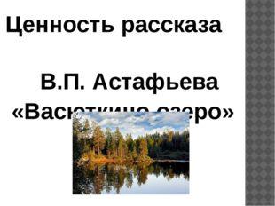 Ценность рассказа В.П. Астафьева «Васюткино озеро»