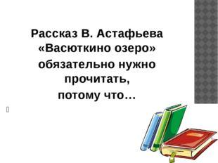 Рассказ В. Астафьева «Васюткино озеро» обязательно нужно прочитать, потому ч