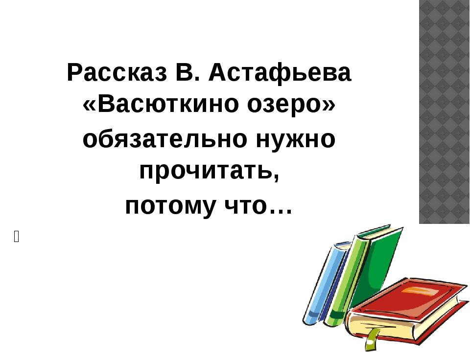 Рассказ В. Астафьева «Васюткино озеро» обязательно нужно прочитать, потому ч...