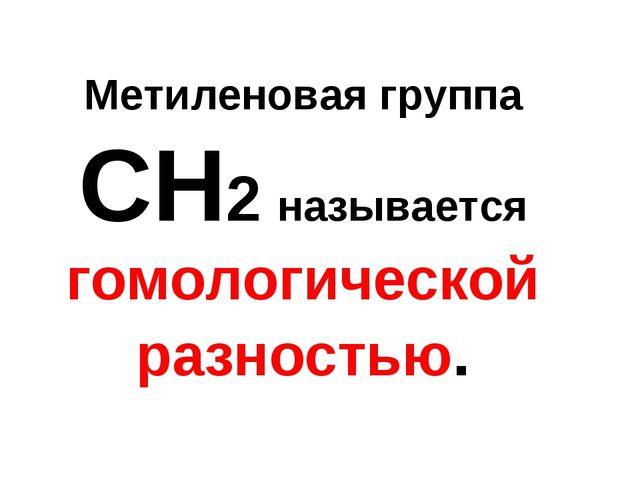 Метиленовая группа СН2 называется гомологической разностью.