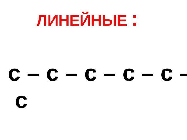 ЛИНЕЙНЫЕ : с – с – с – с – с – с