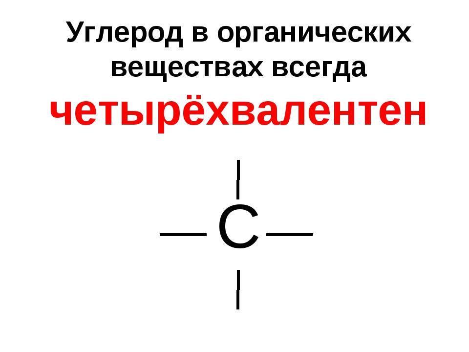 Углерод в органических веществах всегда четырёхвалентен С