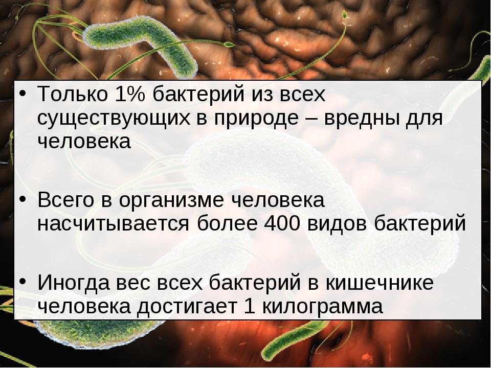 Только 1% бактерий из всех существующих в природе – вредны для человека Всего...