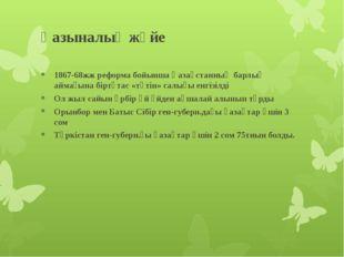 Қазыналық жүйе 1867-68жж реформа бойынша Қазақстанның барлық аймағына біртұта