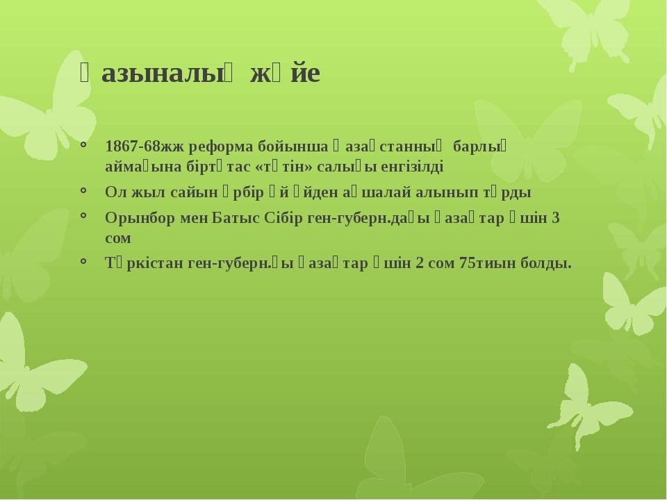Қазыналық жүйе 1867-68жж реформа бойынша Қазақстанның барлық аймағына біртұта...