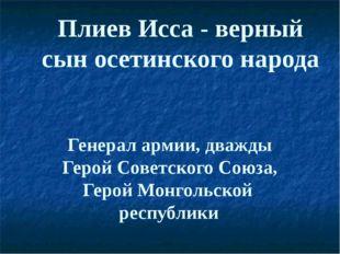 Плиев Исса - верный сын осетинского народа Генерал армии, дважды Герой Советс
