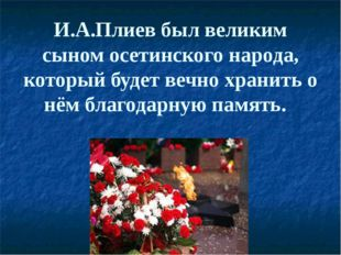 И.А.Плиев был великим сыном осетинского народа, который будет вечно хранить о