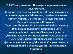 В 1933 году окончил Военную академию имени М.В.Фрунзе. С июня 1936 года по де