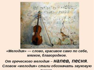 «Мелодия»— слово, красивое само посебе, мягкое, благородное. От греческого