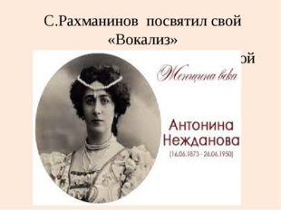 С.Рахманинов посвятил свой «Вокализ» А. Неждановой- великой русской певице.