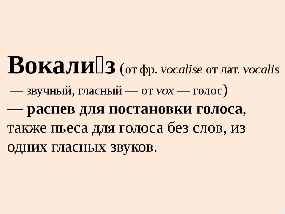 Вокали́з(отфр.vocaliseотлат.vocalis— звучный, гласный — отvox— голо...