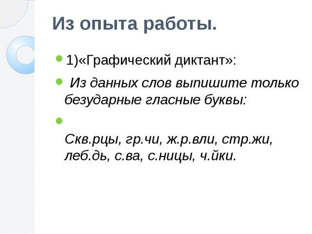 Из опыта работы. 1)«Графический диктант»: Из данных слов выпишите только безу...