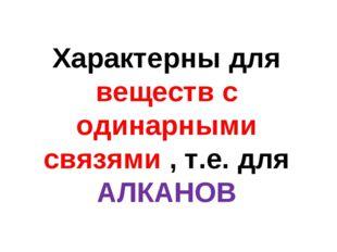 Характерны для веществ с одинарными связями , т.е. для АЛКАНОВ