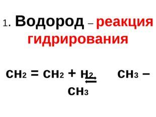 1. Водород – реакция гидрирования сн2 = сн2 + н2 сн3 – сн3