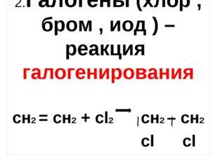 2.Галогены (хлор , бром , иод ) – реакция галогенирования сн2 = сн2 + сl2 cн2