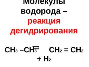 Молекулы водорода – реакция дегидрирования СН3 –СН3 СН2 = СН2 + Н2