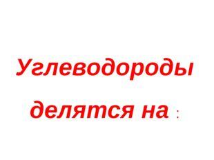 Углеводороды делятся на :