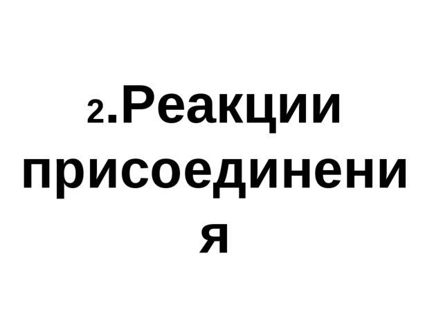 2.Реакции присоединения